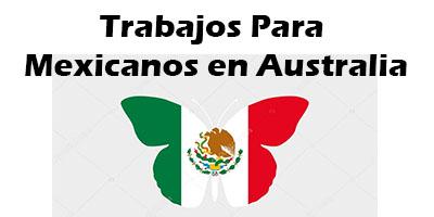 Trabajos para Mexicanos en Australia 2019 Oferta de Empleo Vacante