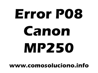 Error P08 Canon Mp250 Solucion