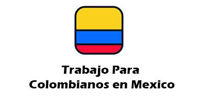 Trabajo para Colombianos en Mexico Oferta de Empleo Vacante