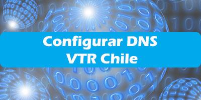 DNS VTR Chile -  Configurar Router DNS Primario, Secundario