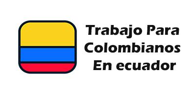 Trabajo para Colombianos en Ecuador 2019 Oferta de Empleo Vacante