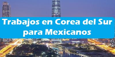 Trabajos en Corea del Sur para Mexicanos Ofertas de Empleo
